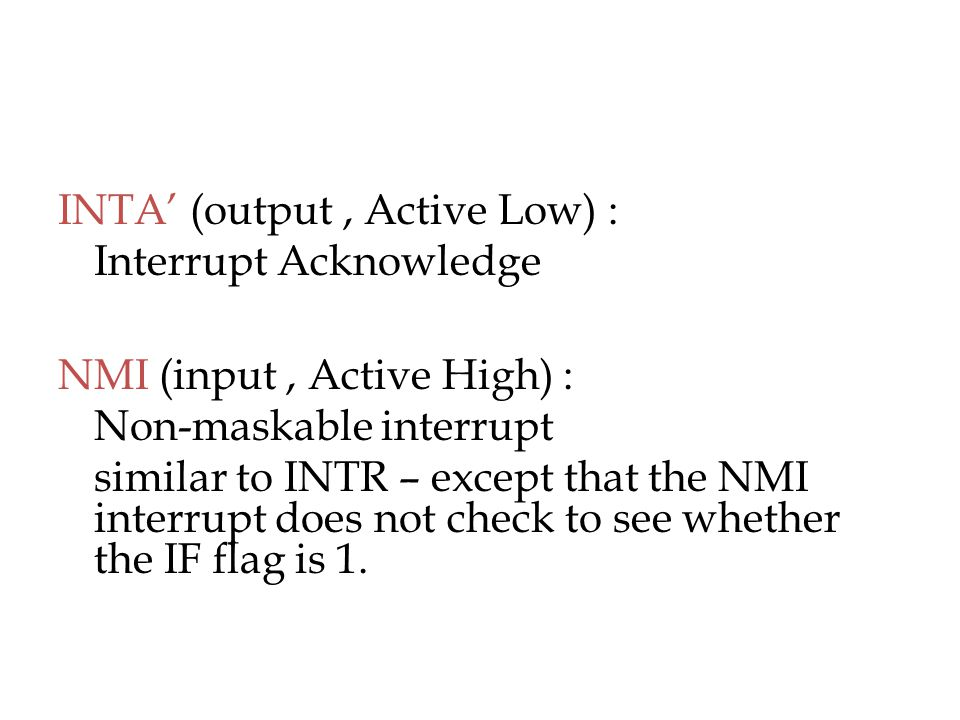 INTA' (output, Active Low) : Interrupt Acknowledge NMI (input, Active High) : Non-maskable interrupt similar to INTR – except that the NMI interrupt d