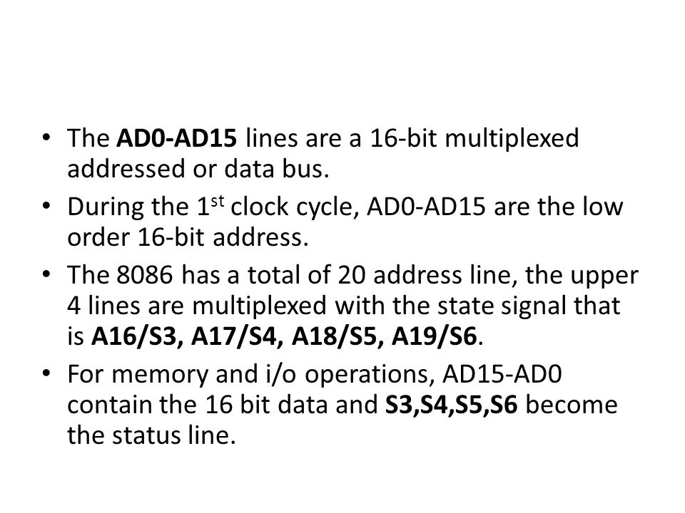 The AD0-AD15 lines are a 16-bit multiplexed addressed or data bus. During the 1 st clock cycle, AD0-AD15 are the low order 16-bit address. The 8086 ha