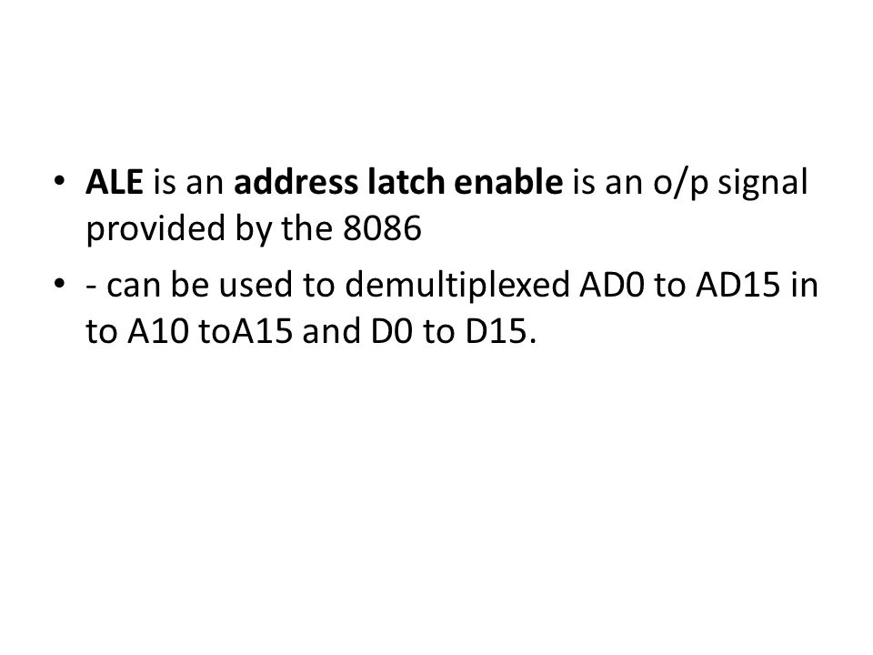 ALE is an address latch enable is an o/p signal provided by the 8086 - can be used to demultiplexed AD0 to AD15 in to A10 toA15 and D0 to D15.