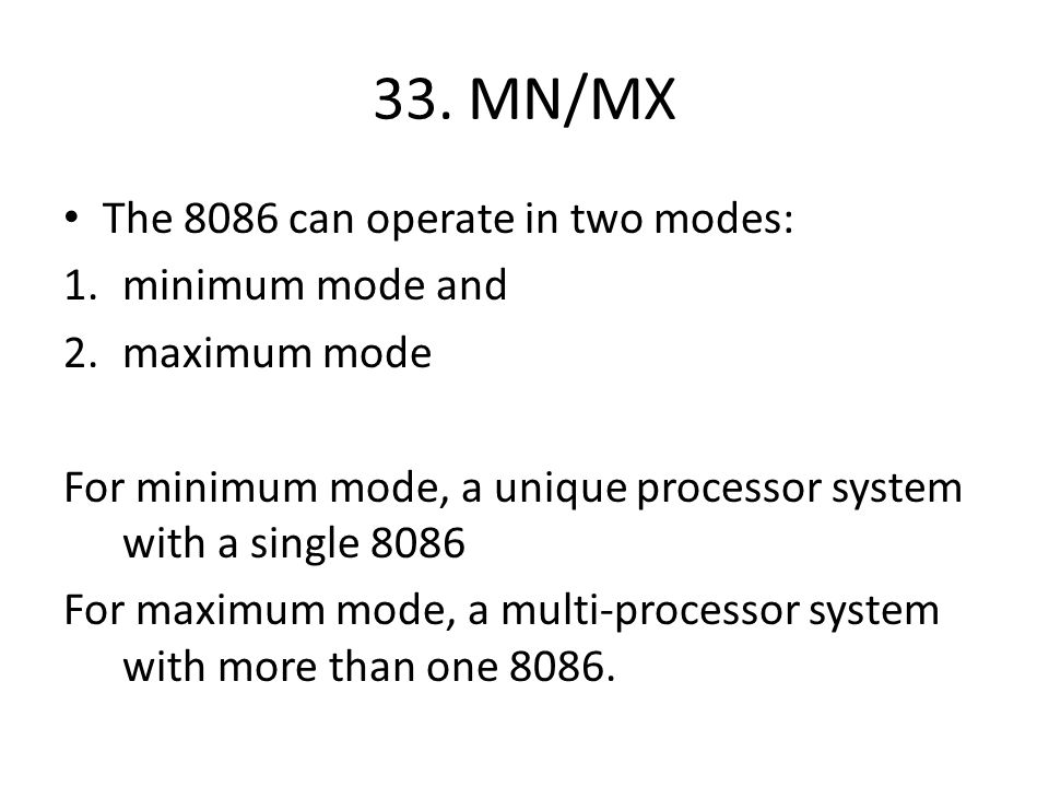 33. MN/MX The 8086 can operate in two modes: 1.minimum mode and 2.maximum mode For minimum mode, a unique processor system with a single 8086 For maxi