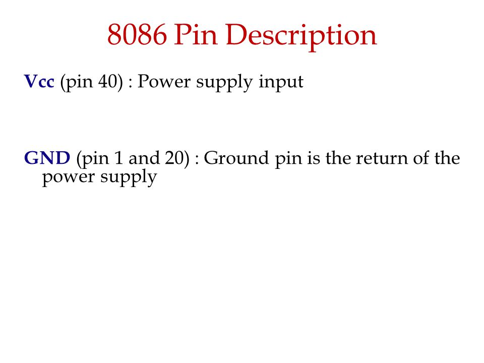 8086 Pin Description Vcc (pin 40) : Power supply input GND (pin 1 and 20) : Ground pin is the return of the power supply