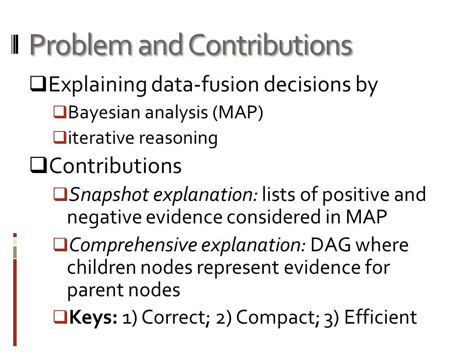 Problem and Contributions  Explaining data-fusion decisions by  Bayesian analysis (MAP)  iterative reasoning  Contributions  Snapshot explanation: lists of positive and negative evidence considered in MAP  Comprehensive explanation: DAG where children nodes represent evidence for parent nodes  Keys: 1) Correct; 2) Compact; 3) Efficient