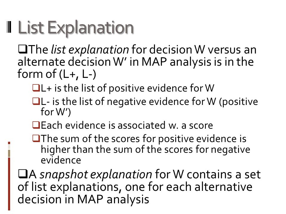 List Explanation  The list explanation for decision W versus an alternate decision W' in MAP analysis is in the form of (L+, L-)  L+ is the list of positive evidence for W  L- is the list of negative evidence for W (positive for W')  Each evidence is associated w.