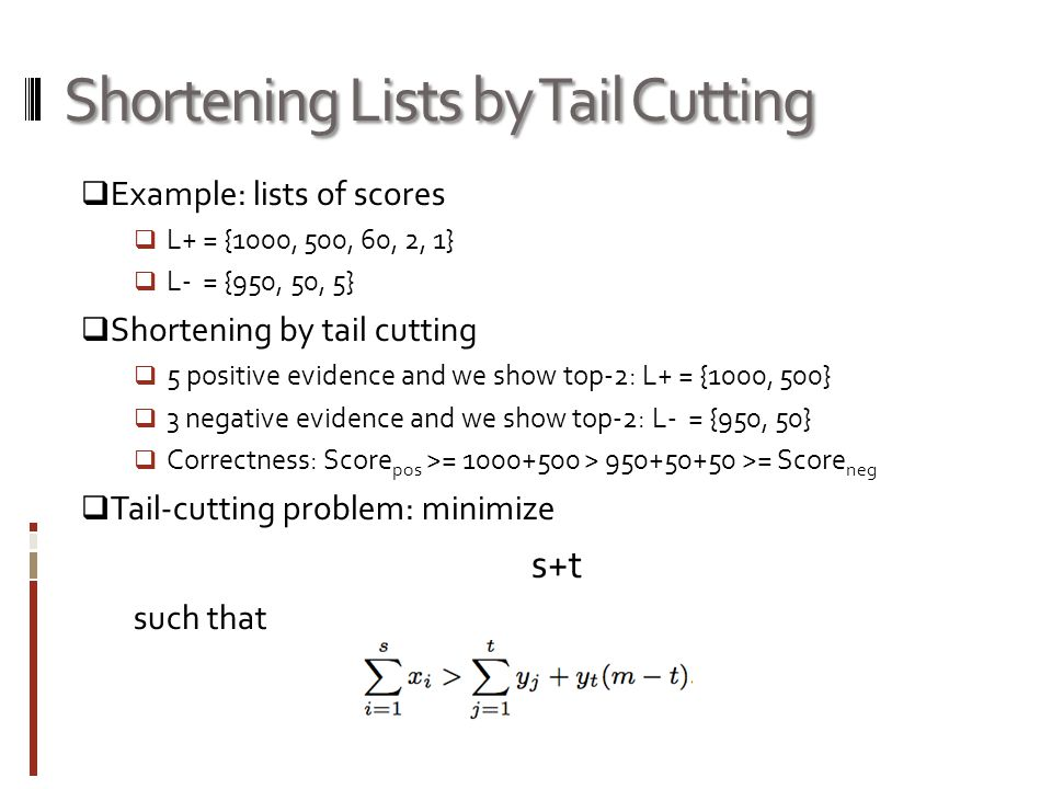 Shortening Lists by Tail Cutting  Example: lists of scores  L+ = {1000, 500, 60, 2, 1}  L- = {950, 50, 5}  Shortening by tail cutting  5 positive evidence and we show top-2: L+ = {1000, 500}  3 negative evidence and we show top-2: L- = {950, 50}  Correctness: Score pos >= 1000+500 > 950+50+50 >= Score neg  Tail-cutting problem: minimize s+t such that