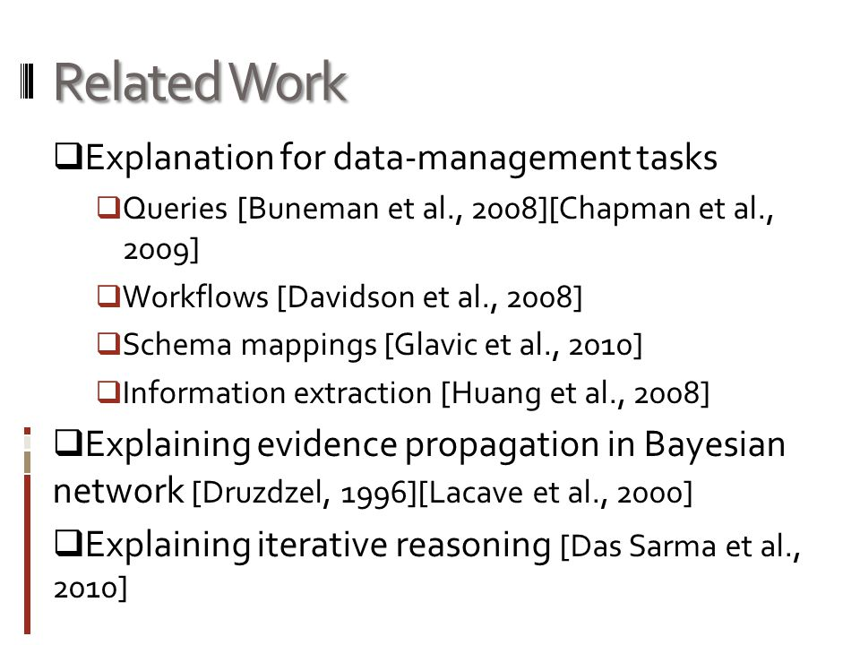 Related Work  Explanation for data-management tasks  Queries [Buneman et al., 2008][Chapman et al., 2009]  Workflows [Davidson et al., 2008]  Schema mappings [Glavic et al., 2010]  Information extraction [Huang et al., 2008]  Explaining evidence propagation in Bayesian network [Druzdzel, 1996][Lacave et al., 2000]  Explaining iterative reasoning [Das Sarma et al., 2010]