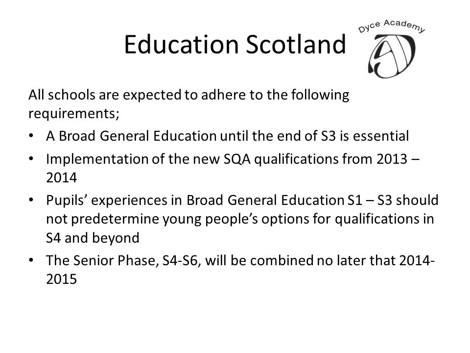 Education Scotland All schools are expected to adhere to the following requirements; A Broad General Education until the end of S3 is essential Implem