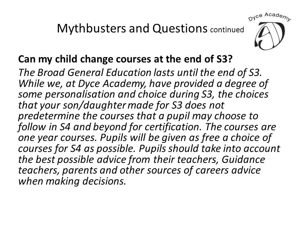 Mythbusters and Questions continued Can my child change courses at the end of S3? The Broad General Education lasts until the end of S3. While we, at