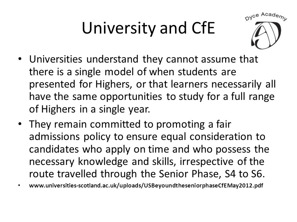 University and CfE Universities understand they cannot assume that there is a single model of when students are presented for Highers, or that learners necessarily all have the same opportunities to study for a full range of Highers in a single year.
