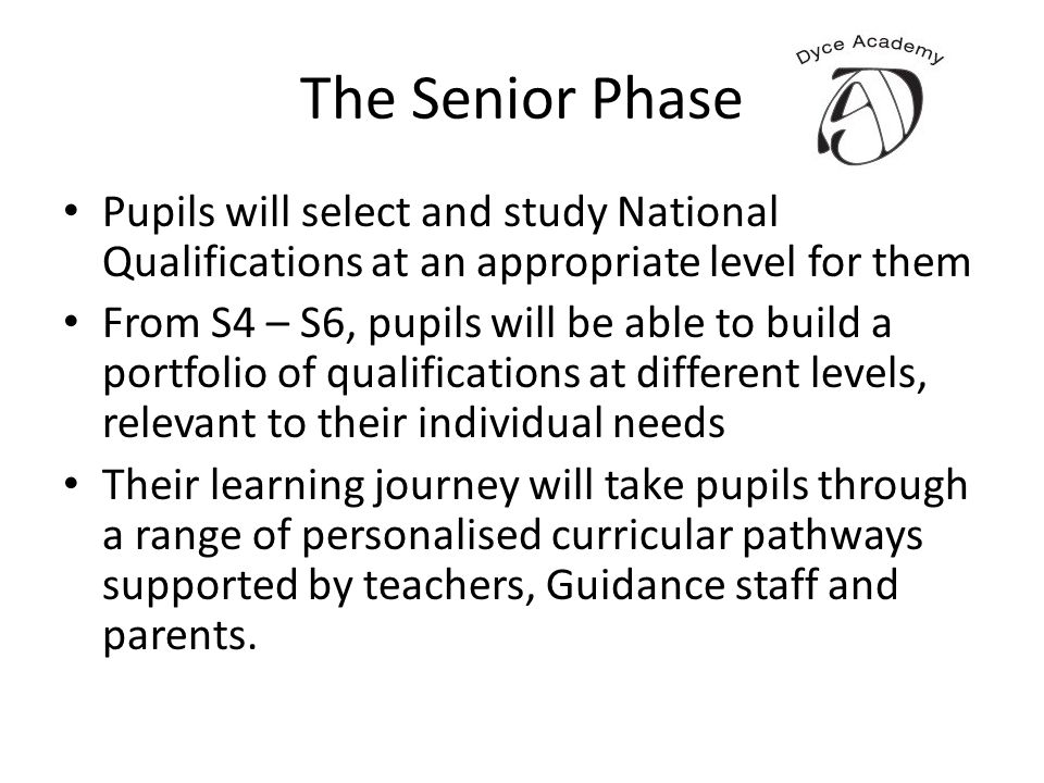 The Senior Phase Pupils will select and study National Qualifications at an appropriate level for them From S4 – S6, pupils will be able to build a po