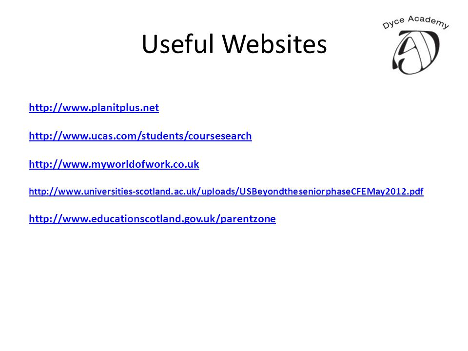 Useful Websites http://www.planitplus.net http://www.ucas.com/students/coursesearch http://www.myworldofwork.co.uk http://www.universities-scotland.ac.uk/uploads/USBeyondtheseniorphaseCFEMay2012.pdf http://www.educationscotland.gov.uk/parentzone