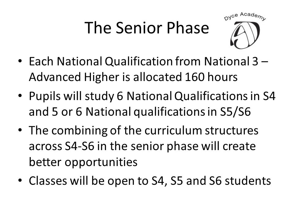 The Senior Phase Each National Qualification from National 3 – Advanced Higher is allocated 160 hours Pupils will study 6 National Qualifications in S4 and 5 or 6 National qualifications in S5/S6 The combining of the curriculum structures across S4-S6 in the senior phase will create better opportunities Classes will be open to S4, S5 and S6 students