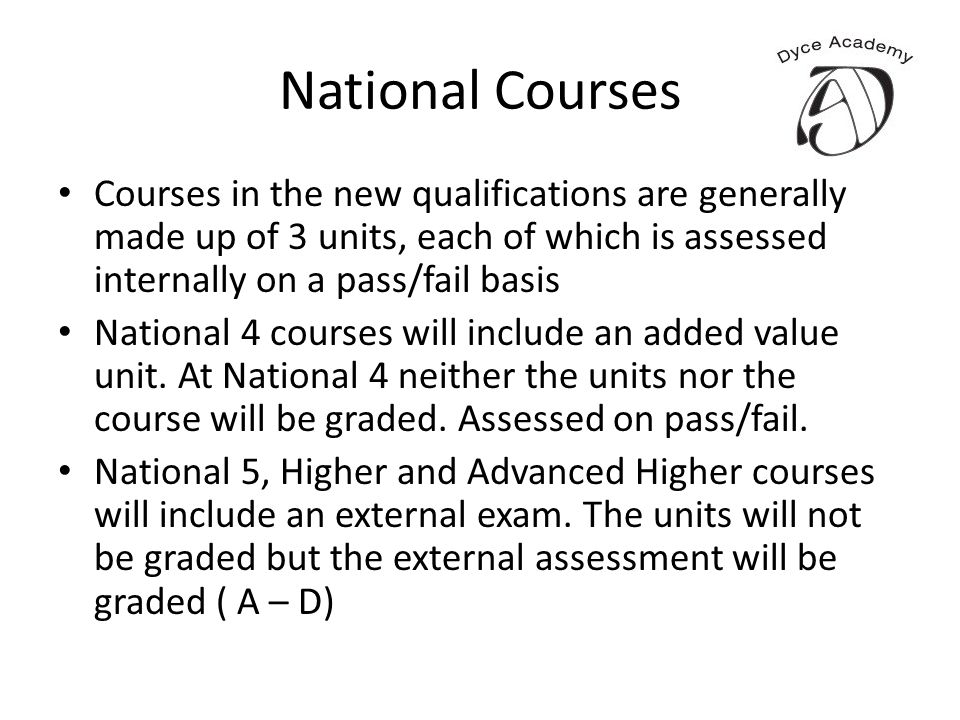 National Courses Courses in the new qualifications are generally made up of 3 units, each of which is assessed internally on a pass/fail basis Nationa