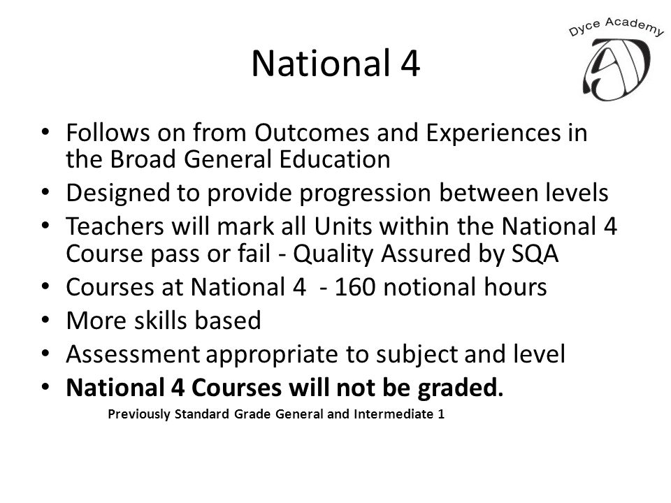 National 4 Follows on from Outcomes and Experiences in the Broad General Education Designed to provide progression between levels Teachers will mark a
