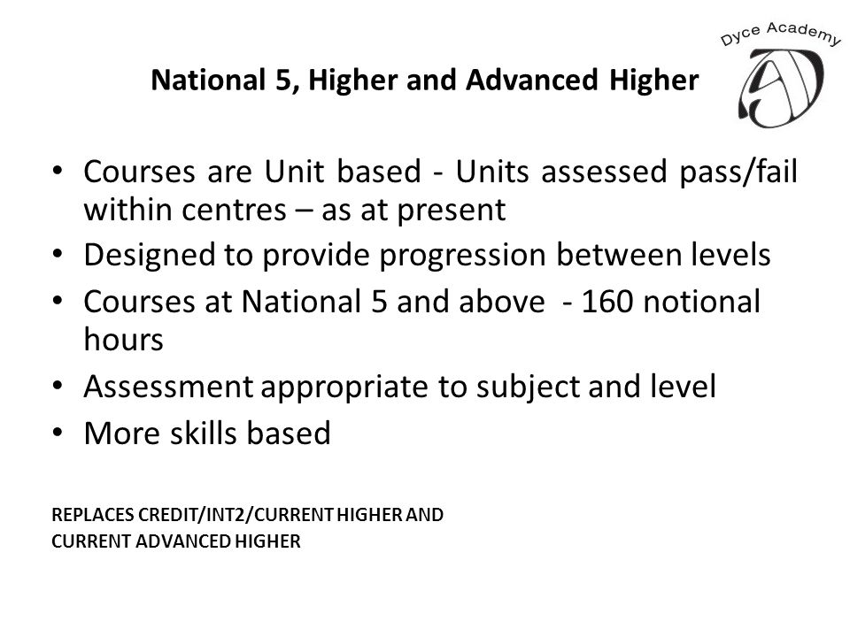 National 5, Higher and Advanced Higher Courses are Unit based - Units assessed pass/fail within centres – as at present Designed to provide progressio