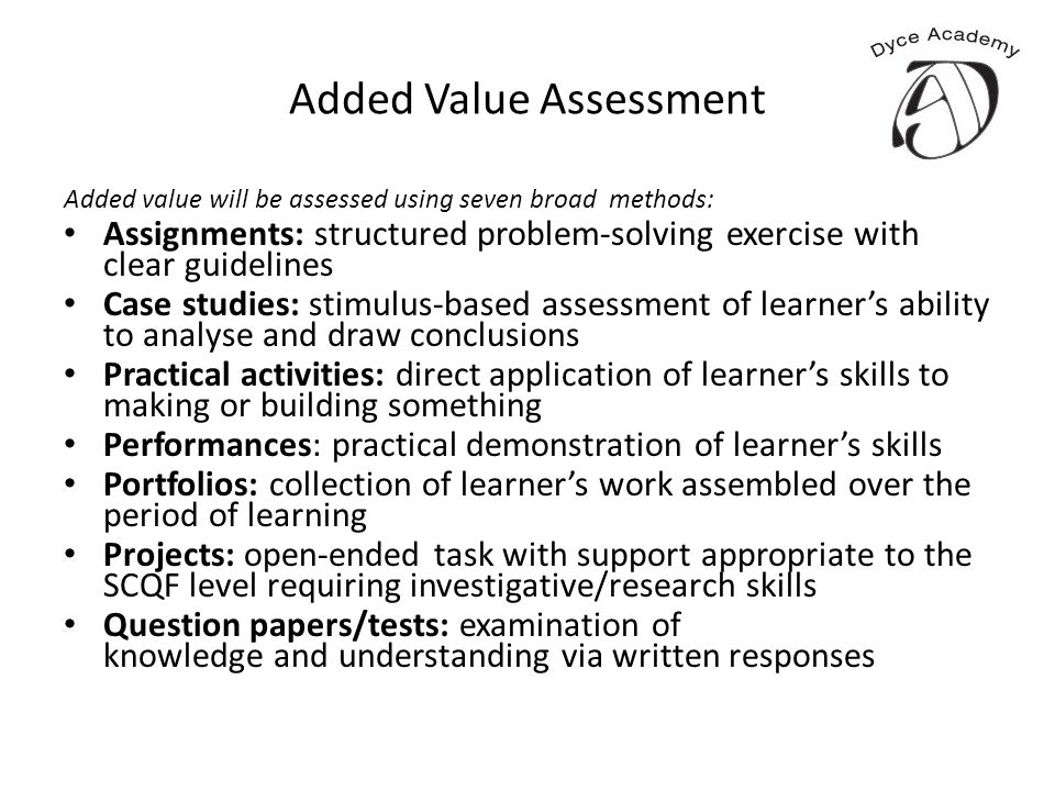 Added Value Assessment Added value will be assessed using seven broad methods: Assignments: structured problem-solving exercise with clear guidelines Case studies: stimulus-based assessment of learner's ability to analyse and draw conclusions Practical activities: direct application of learner's skills to making or building something Performances: practical demonstration of learner's skills Portfolios: collection of learner's work assembled over the period of learning Projects: open-ended task with support appropriate to the SCQF level requiring investigative/research skills Question papers/tests: examination of knowledge and understanding via written responses