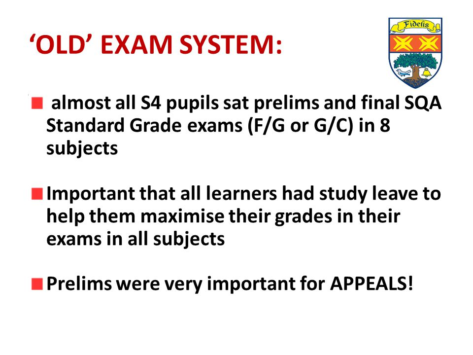 'OLD' EXAM SYSTEM: almost all S4 pupils sat prelims and final SQA Standard Grade exams (F/G or G/C) in 8 subjects Important that all learners had stud