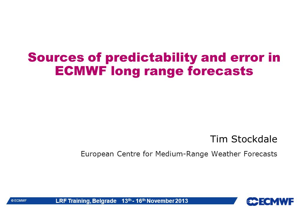 LRF Training, Belgrade 13 th - 16 th November 2013 © ECMWF Sources of predictability and error in ECMWF long range forecasts Tim Stockdale European Centre for Medium-Range Weather Forecasts