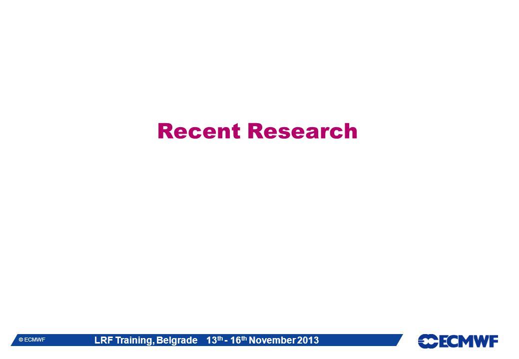 LRF Training, Belgrade 13 th - 16 th November 2013 © ECMWF Recent Research