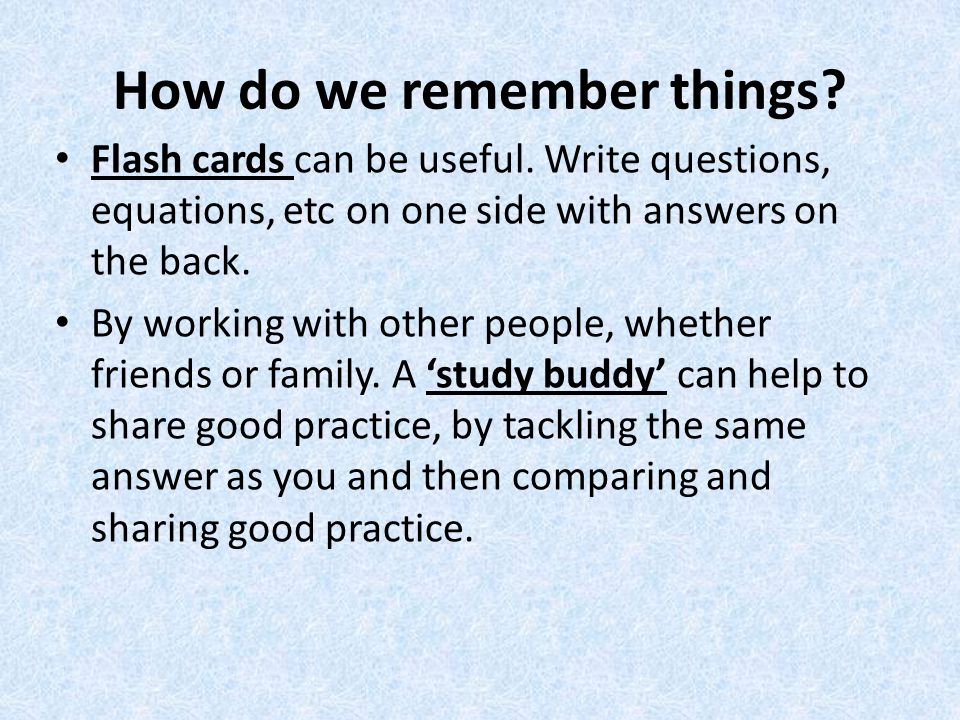 How do we remember things. Flash cards can be useful.
