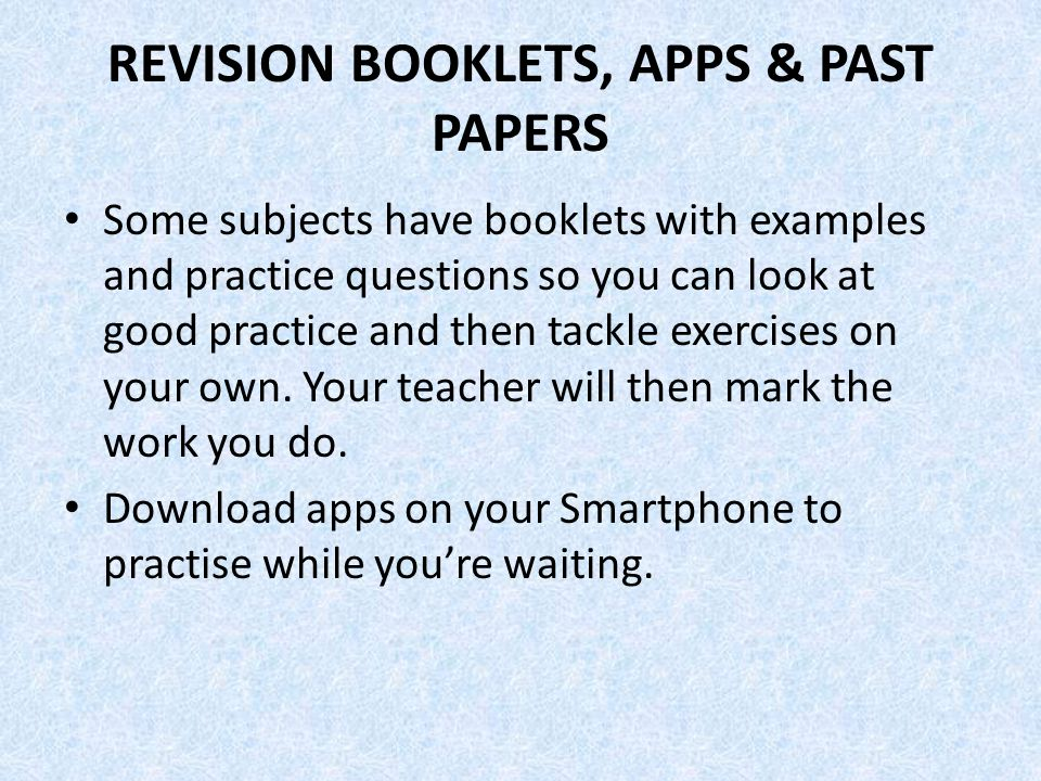 REVISION BOOKLETS, APPS & PAST PAPERS Some subjects have booklets with examples and practice questions so you can look at good practice and then tackle exercises on your own.