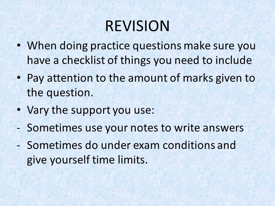 REVISION When doing practice questions make sure you have a checklist of things you need to include Pay attention to the amount of marks given to the question.