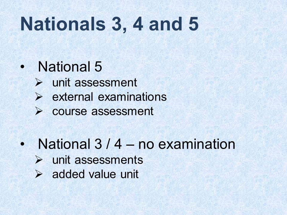 Nationals 3, 4 and 5 National 5  unit assessment  external examinations  course assessment National 3 / 4 – no examination  unit assessments  added value unit