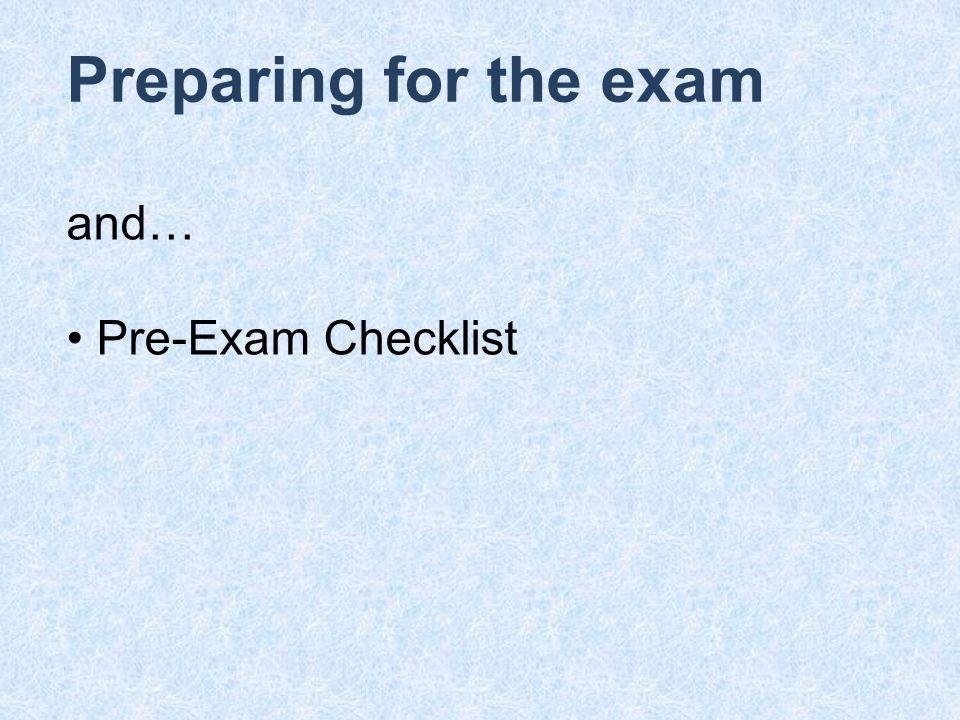 Preparing for the exam and… Pre-Exam Checklist