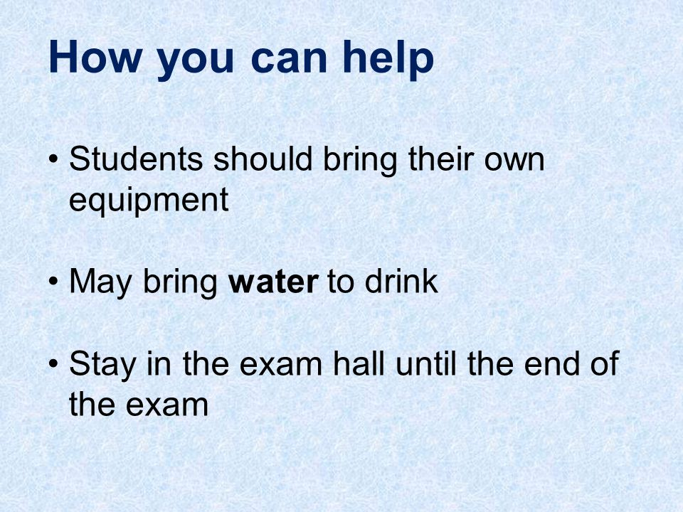 Students should bring their own equipment May bring water to drink Stay in the exam hall until the end of the exam
