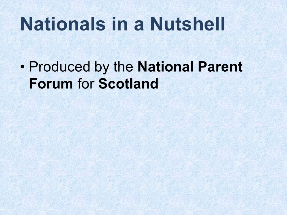 Nationals in a Nutshell Produced by the National Parent Forum for Scotland