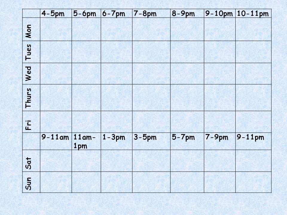 4-5pm5-6pm6-7pm7-8pm8-9pm9-10pm10-11pm Mon Tues Wed Thurs Fri 9-11am11am- 1pm 1-3pm3-5pm5-7pm7-9pm9-11pm Sat Sun