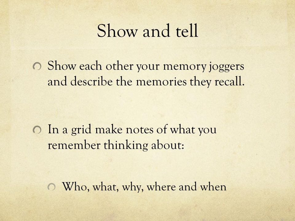 Show and tell Show each other your memory joggers and describe the memories they recall. In a grid make notes of what you remember thinking about: Who