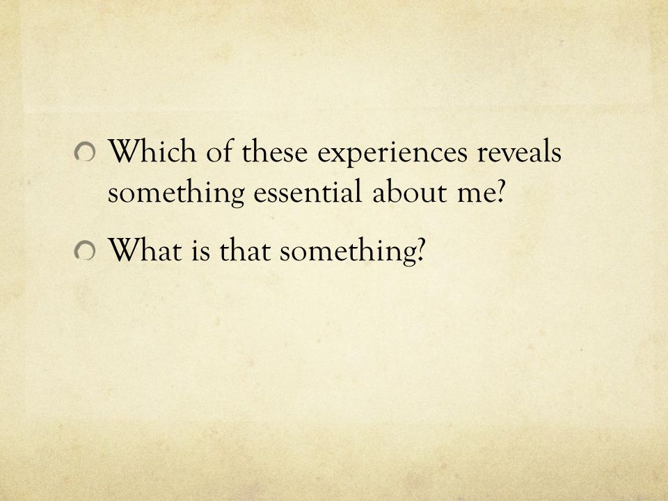 Which of these experiences reveals something essential about me? What is that something?