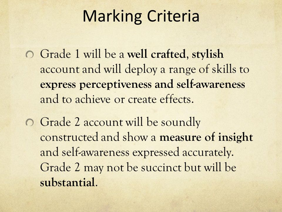 Marking Criteria Grade 1 will be a well crafted, stylish account and will deploy a range of skills to express perceptiveness and self-awareness and to