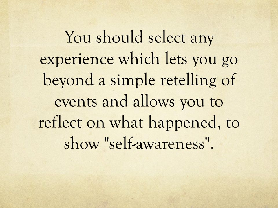 You should select any experience which lets you go beyond a simple retelling of events and allows you to reflect on what happened, to show