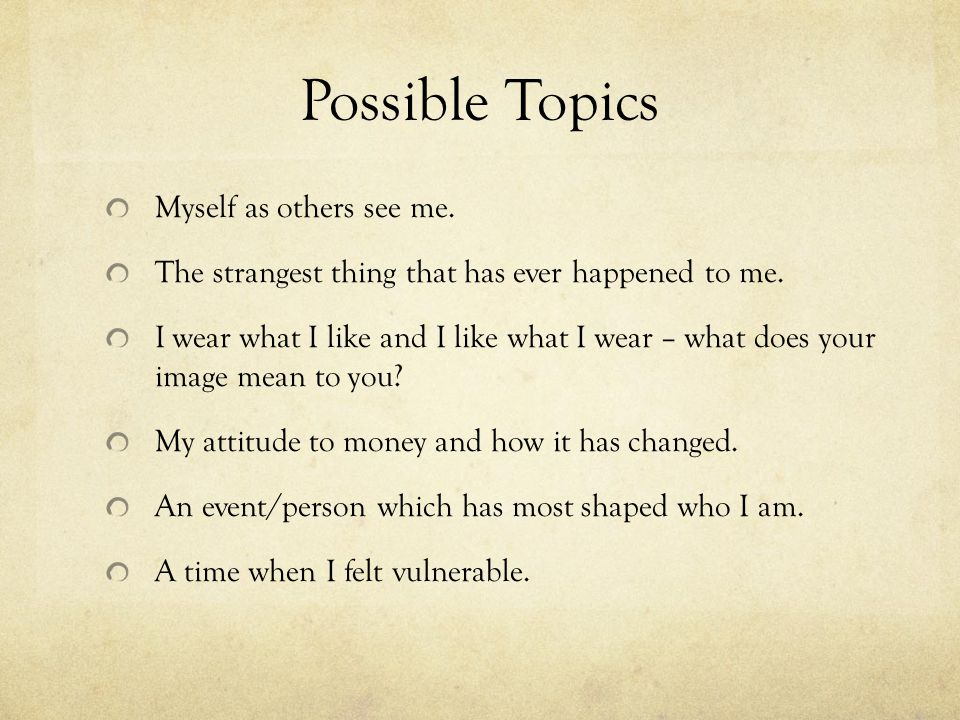 Possible Topics Myself as others see me. The strangest thing that has ever happened to me. I wear what I like and I like what I wear – what does your