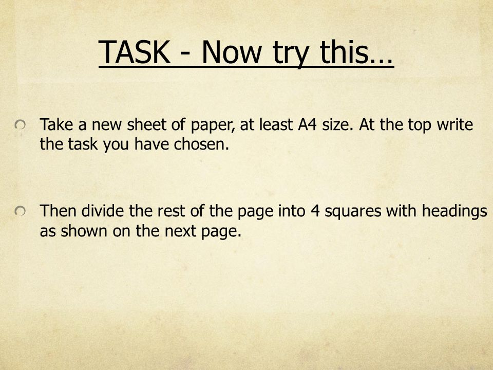 TASK - Now try this… Take a new sheet of paper, at least A4 size. At the top write the task you have chosen. Then divide the rest of the page into 4 s