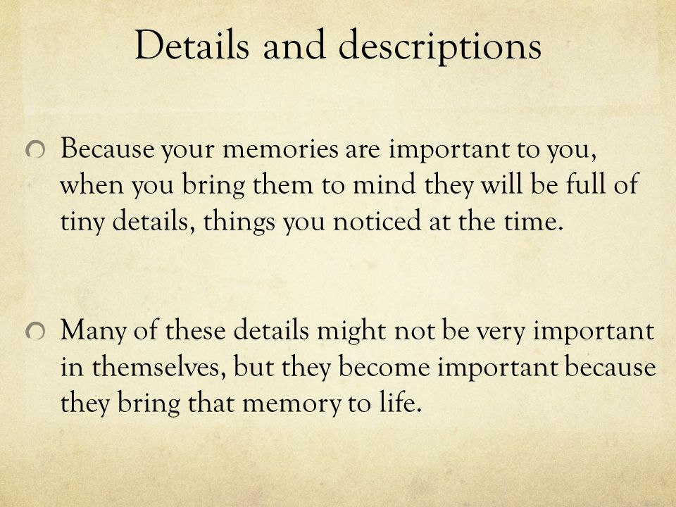 Details and descriptions Because your memories are important to you, when you bring them to mind they will be full of tiny details, things you noticed
