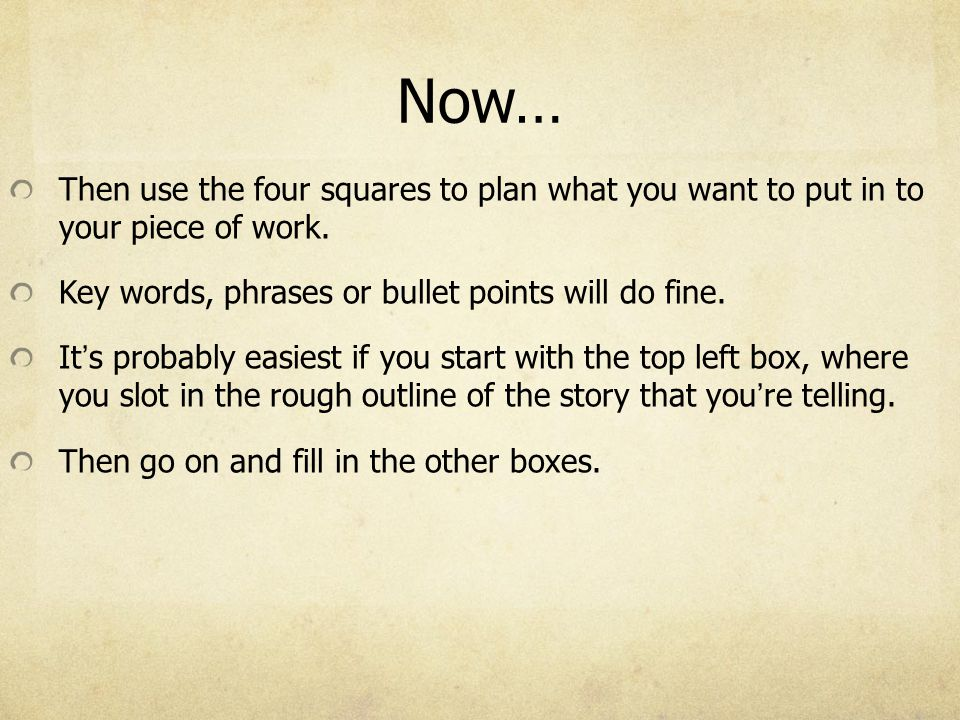 Now… Then use the four squares to plan what you want to put in to your piece of work. Key words, phrases or bullet points will do fine. It's probably