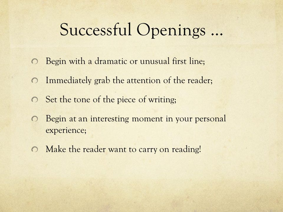 Successful Openings … Begin with a dramatic or unusual first line; Immediately grab the attention of the reader; Set the tone of the piece of writing;