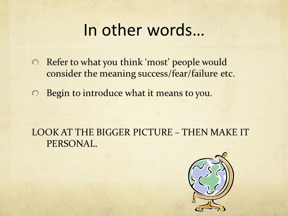 In other words… Refer to what you think 'most' people would consider the meaning success/fear/failure etc. Begin to introduce what it means to you. LO