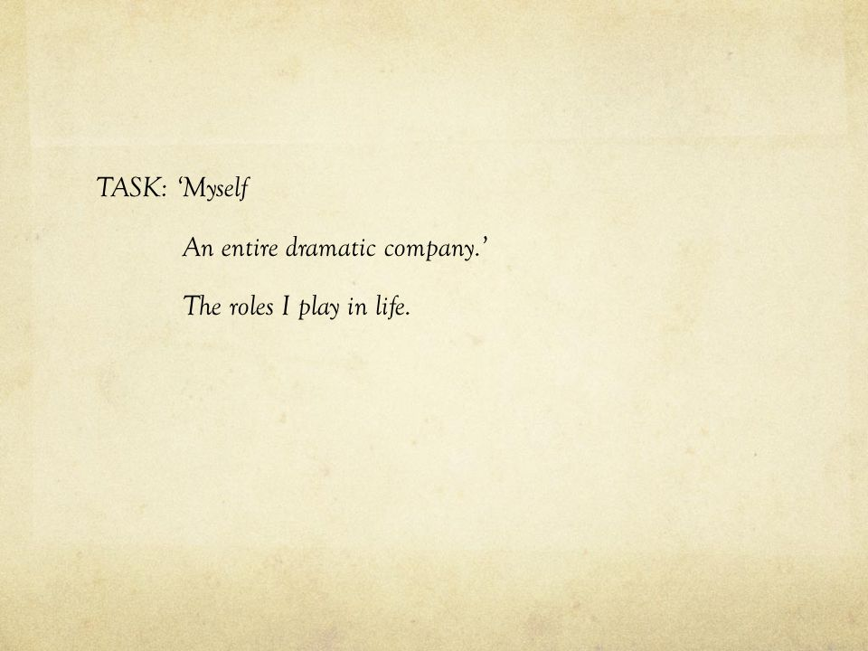 TASK: 'Myself An entire dramatic company.' The roles I play in life.