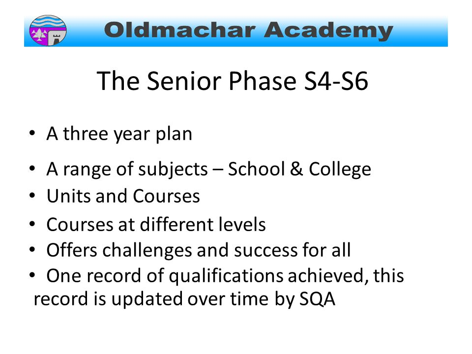 The Senior Phase S4-S6 A three year plan A range of subjects – School & College Units and Courses Courses at different levels Offers challenges and success for all One record of qualifications achieved, this record is updated over time by SQA