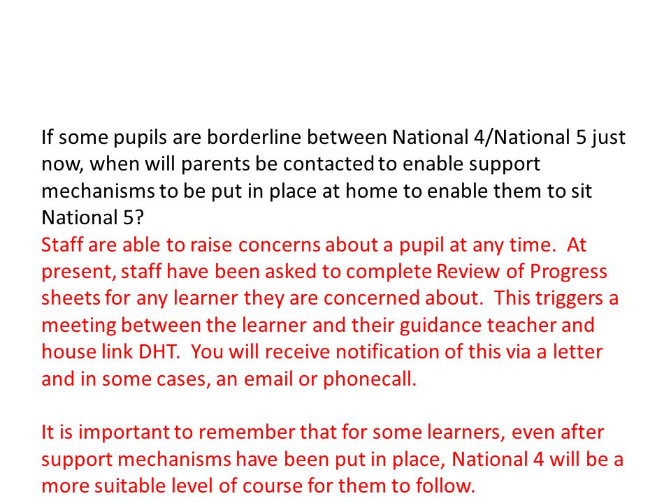 If some pupils are borderline between National 4/National 5 just now, when will parents be contacted to enable support mechanisms to be put in place at home to enable them to sit National 5.