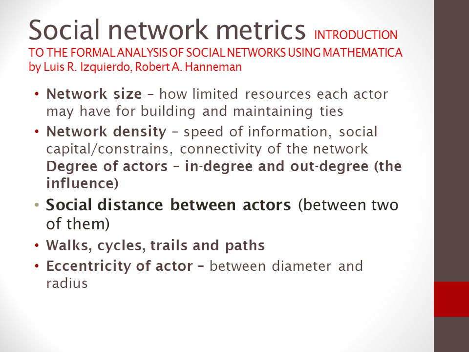 Social network metrics Network conectivity Clustering coeficijent of a node to which the friends of my friends are my friends clustering coefficient for the entire network the average of the clustering coefficients of all the nodes Centrality of a node – measure of its structural importance based on degree - having more ties means being more important closeness, - who are able to reach other actors at shorter path lengths, or who are more reachable by others Betweenness - being in between many other actors what makes an actor central
