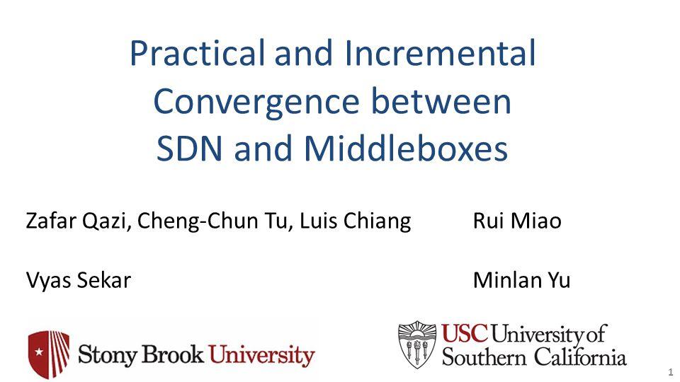 Practical and Incremental Convergence between SDN and Middleboxes 1 Zafar Qazi, Cheng-Chun Tu, Luis Chiang Vyas Sekar Rui Miao Minlan Yu