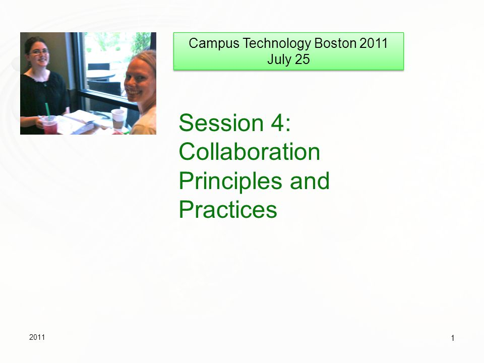 Session 4: Collaboration Principles and Practices 2011 1 Campus Technology Boston 2011 July 25 Campus Technology Boston 2011 July 25