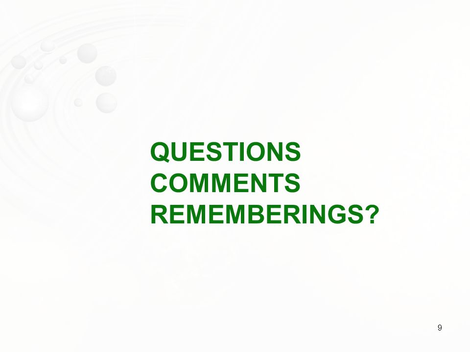 QUESTIONS COMMENTS REMEMBERINGS? 9