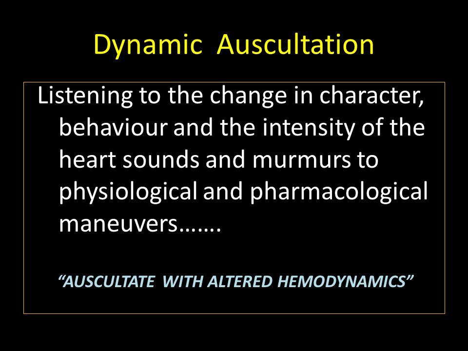 Dynamic Auscultation Listening to the change in character, behaviour and the intensity of the heart sounds and murmurs to physiological and pharmacological maneuvers…….