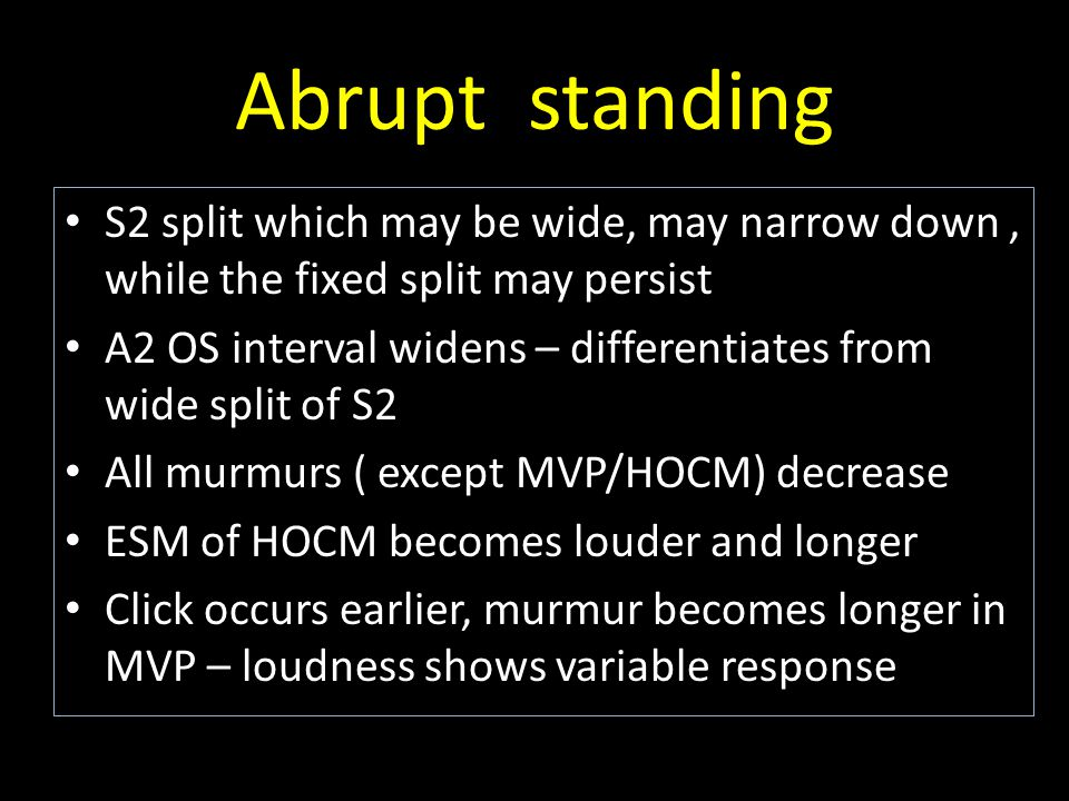 Abrupt standing S2 split which may be wide, may narrow down, while the fixed split may persist A2 OS interval widens – differentiates from wide split of S2 All murmurs ( except MVP/HOCM) decrease ESM of HOCM becomes louder and longer Click occurs earlier, murmur becomes longer in MVP – loudness shows variable response