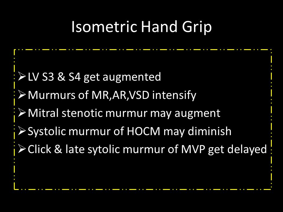 Isometric Hand Grip  LV S3 & S4 get augmented  Murmurs of MR,AR,VSD intensify  Mitral stenotic murmur may augment  Systolic murmur of HOCM may diminish  Click & late sytolic murmur of MVP get delayed